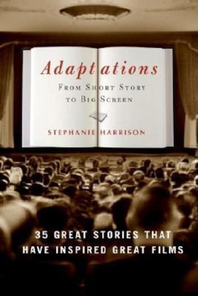 Adaptations: From Short Story to Big Screen: 35 Great Stories That Have Inspired Great Films, Paperback