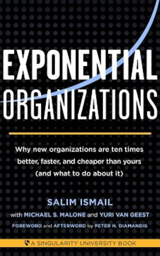 Exponential Organizations: Why New Organizations Are Ten Times Better, Faster, and Cheaper Than Yours (and What to Do about It), Paperback