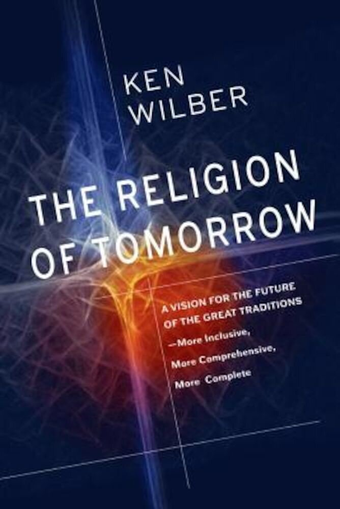 The Religion of Tomorrow: A Vision for the Future of the Great Traditions-More Inclusive, More Comprehensive, More Complete, Hardcover