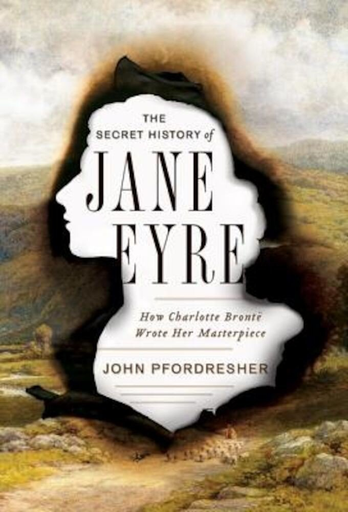 The Secret History of Jane Eyre: How Charlotte Bronte Wrote Her Masterpiece, Hardcover