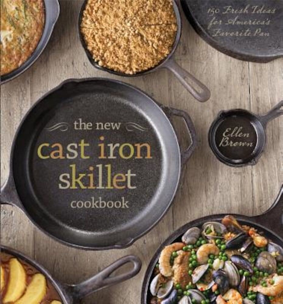 The New Cast Iron Skillet Cookbook: 150 Fresh Ideas for America's Favorite Pan, Hardcover