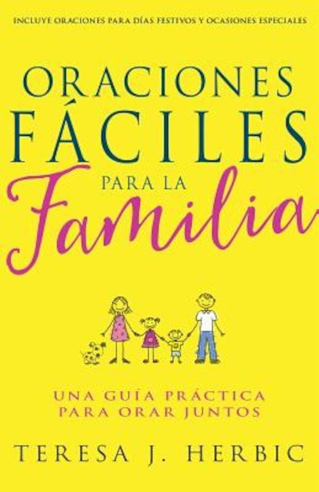 Oraciones Faciles Para La Familia: Una Guia Practica Para Orar Juntos, Paperback