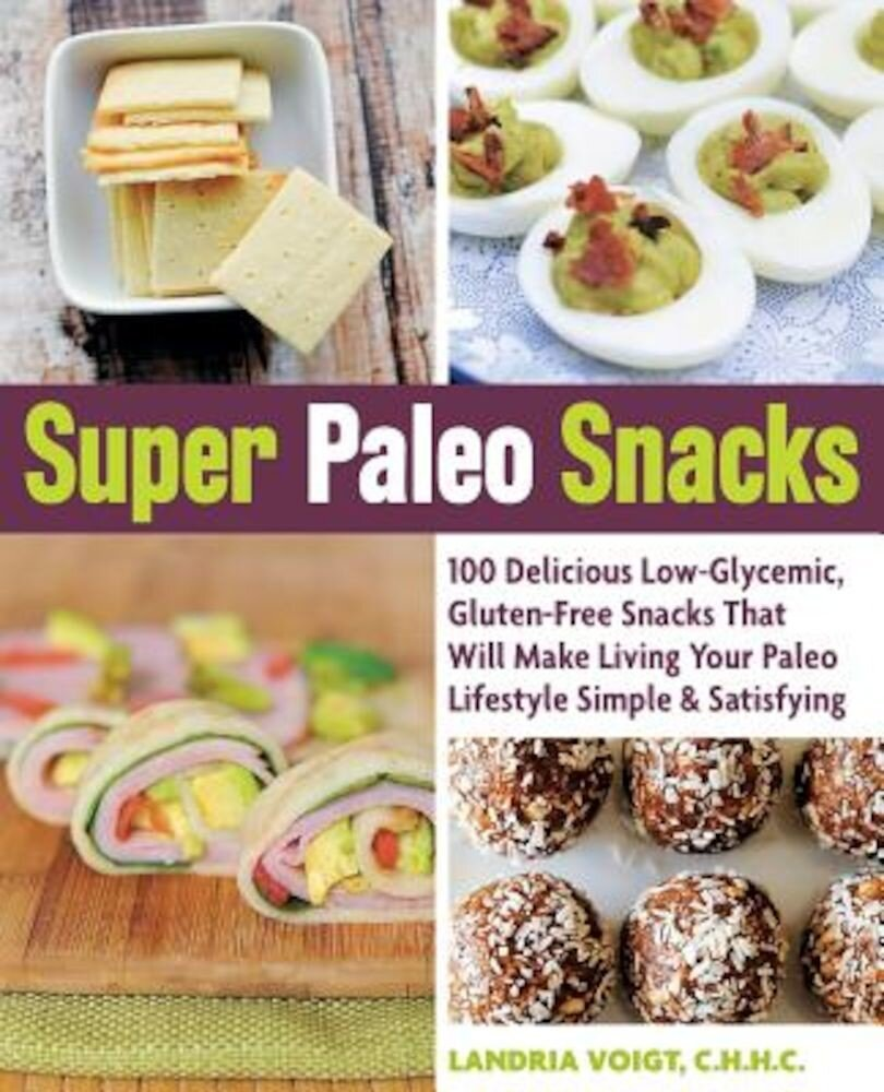 Super Paleo Snacks: 100 Delicious Low-Glycemic, Gluten-Free Snacks That Will Make Living Your Paleo Lifestyle Simple & Satisfying, Paperback