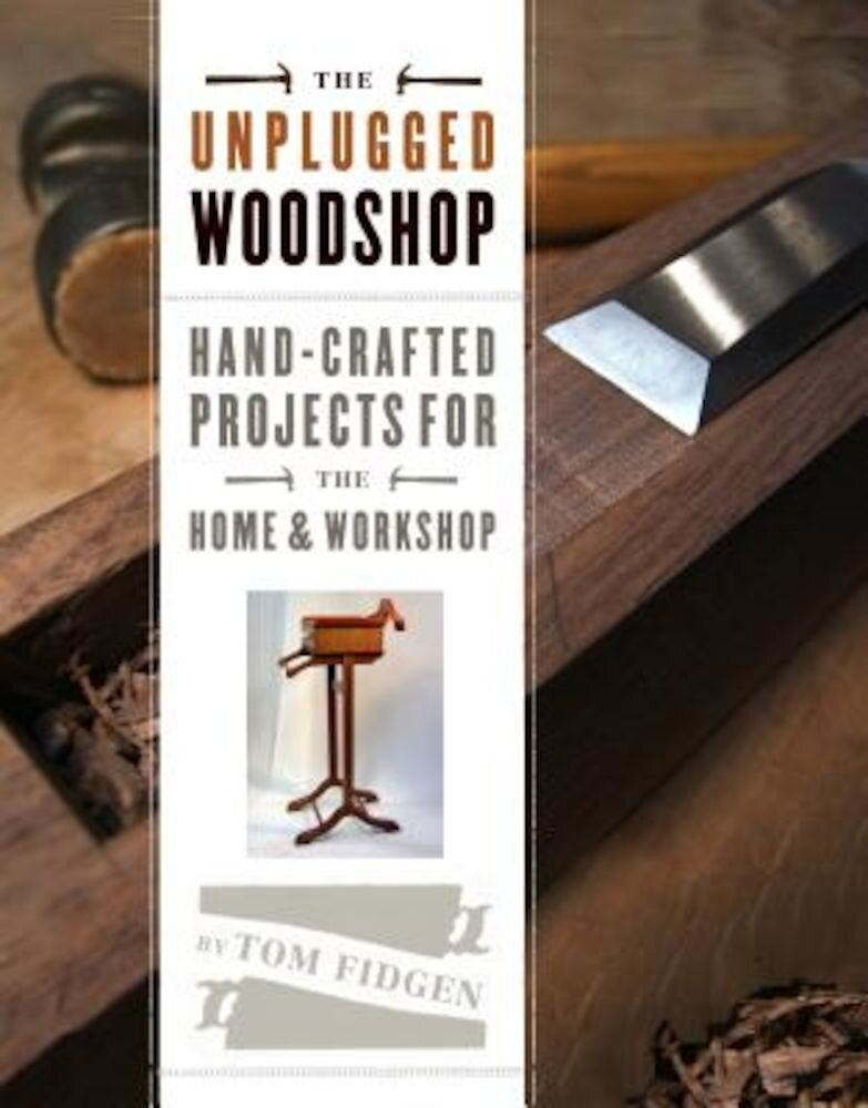 The Unplugged Woodshop: Hand-Crafted Projects for the Home & Workshop, Hardcover