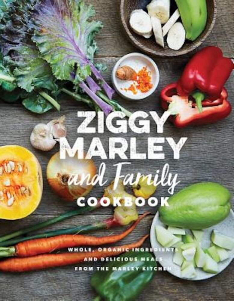 Ziggy Marley and Family Cookbook: Delicious Meals Made with Whole, Organic Ingredients from the Marley Kitchen, Hardcover