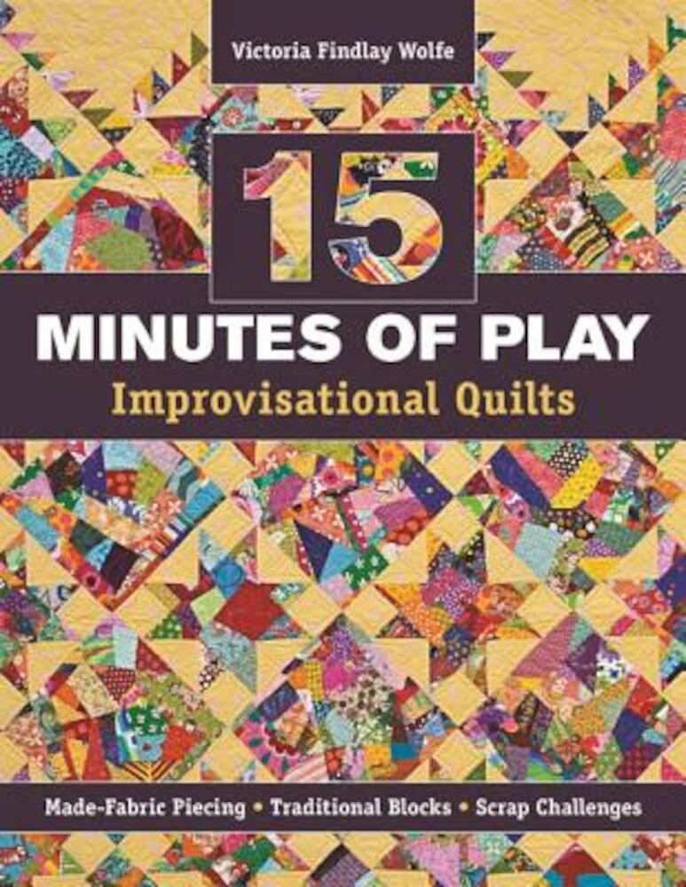 15 Minutes of Play -- Improvisational Quilts: Made-Fabric Piecing Traditional Blocks Scrap Challenges, Paperback