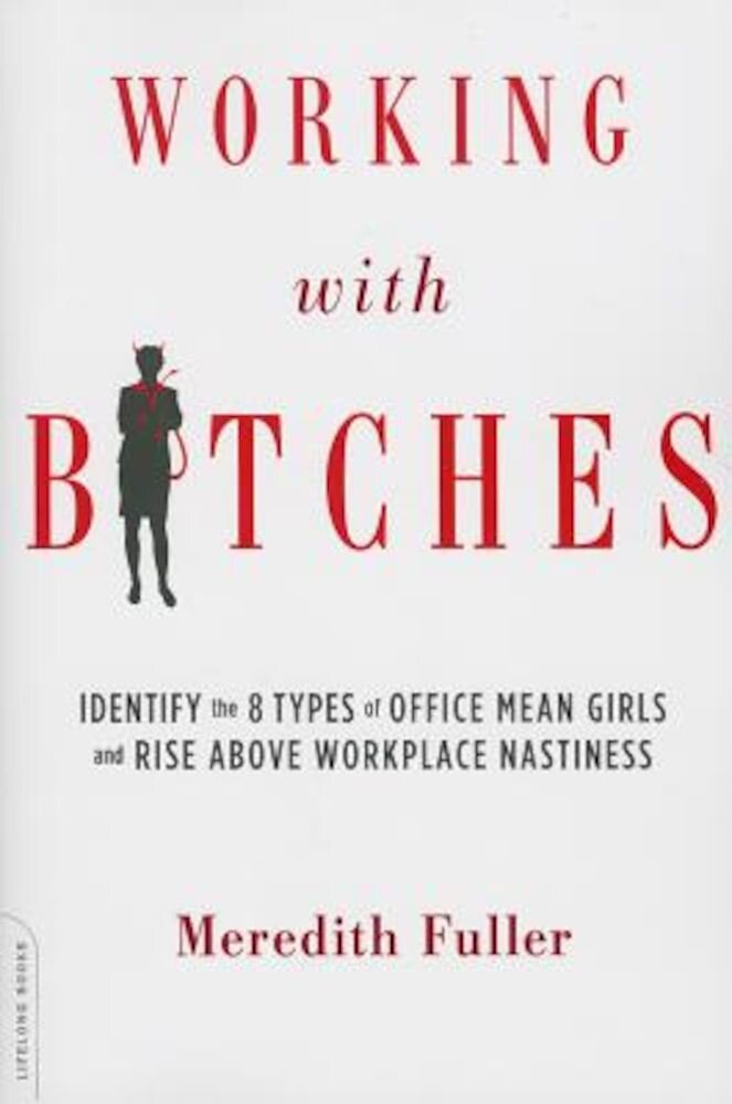 Working with Bitches: Identify the 8 Types of Office Mean Girls and Rise Above Workplace Nastiness, Paperback