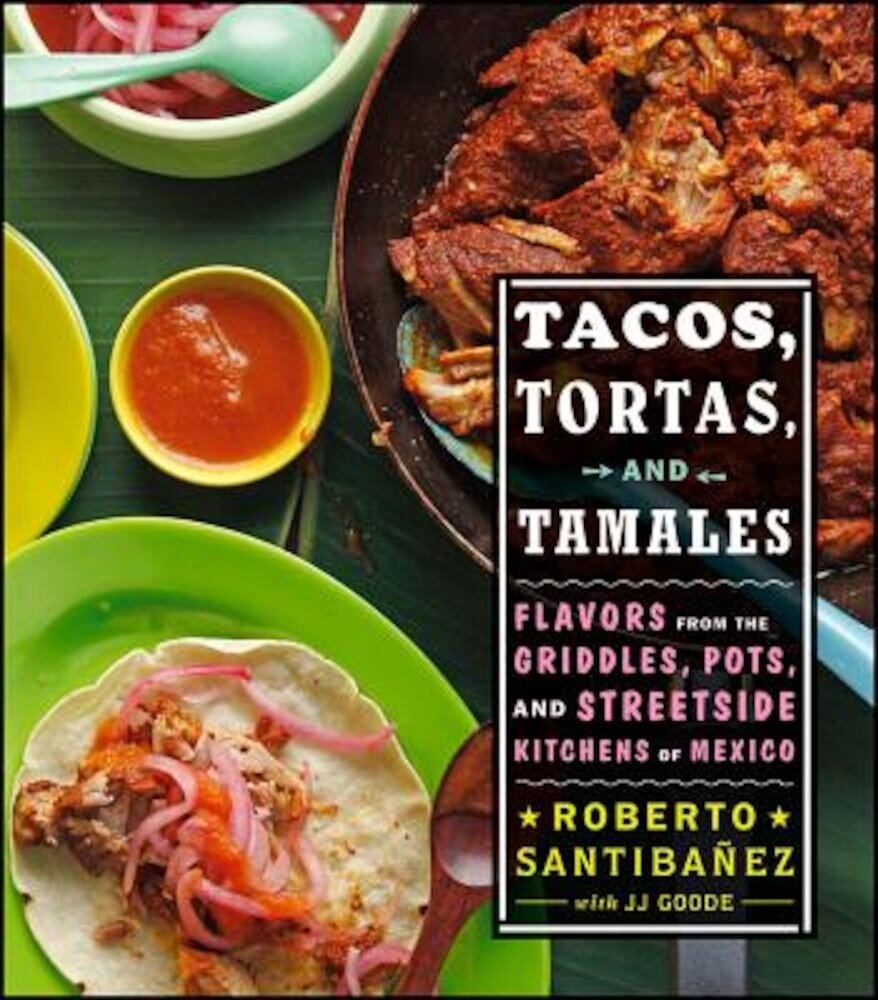 Tacos, Tortas, and Tamales: Flavors from the Griddles, Pots, and Streetside Kitchens of Mexico, Hardcover