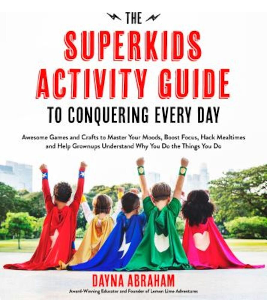 The Superkids Activity Guide to Conquering Every Day: Awesome Games and Crafts to Master Your Moods, Boost Focus, Hack Mealtimes and Help Grownups Und, Paperback