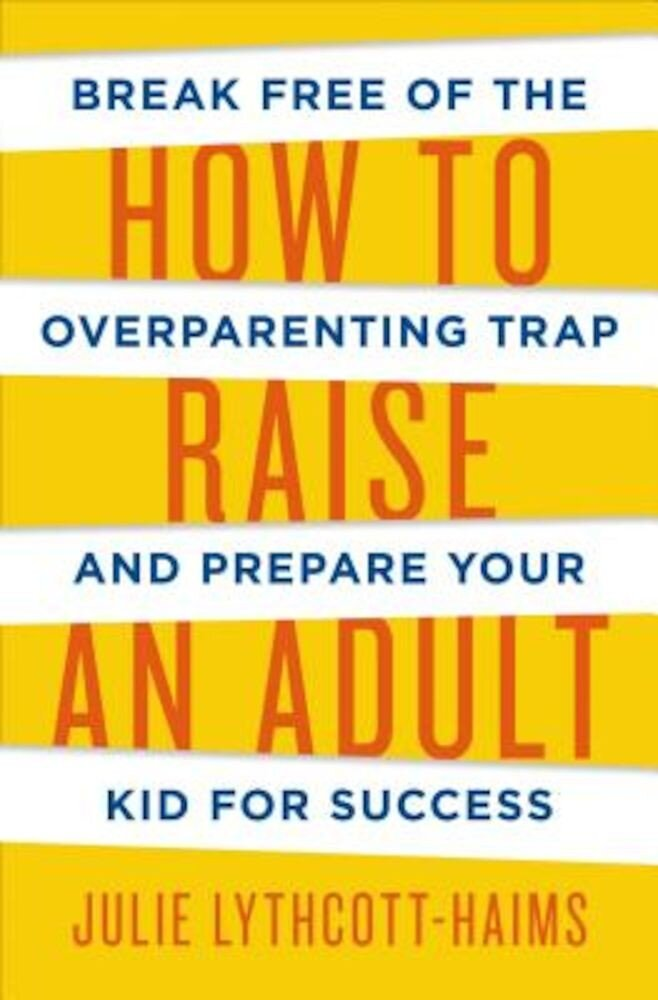 How to Raise an Adult: Break Free of the Overparenting Trap and Prepare Your Kid for Success, Hardcover