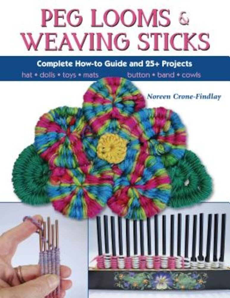 Peg Looms and Weaving Sticks: Complete How-To Guide and 30+ Projects, Paperback
