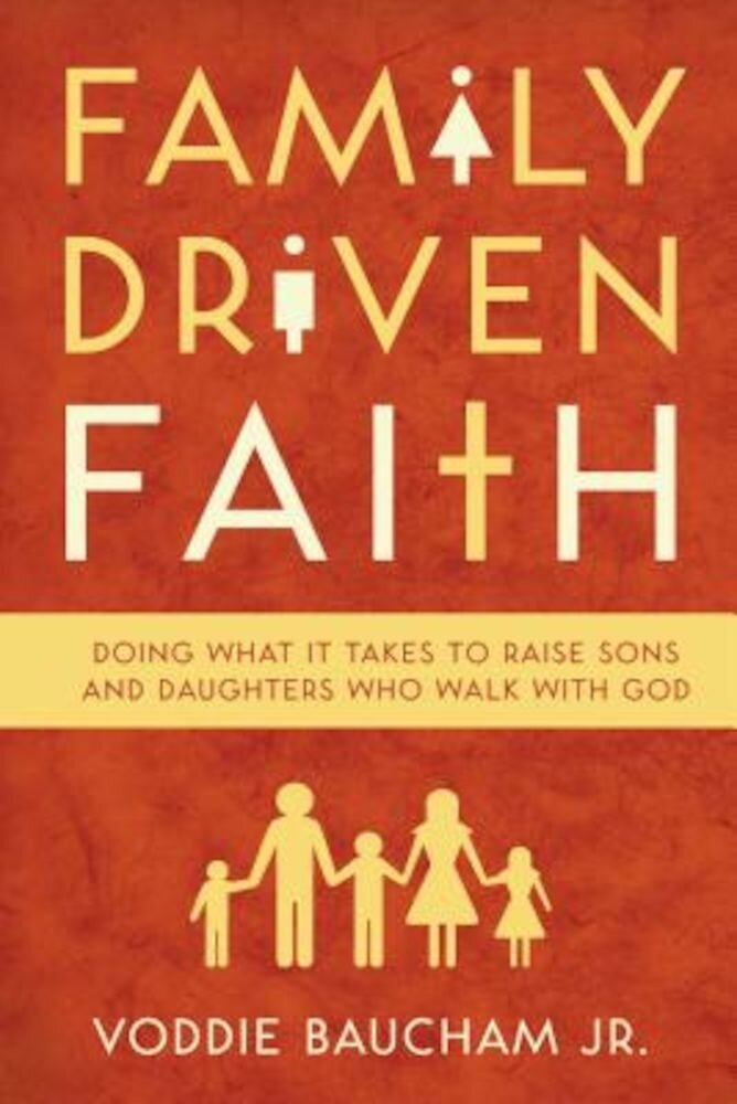 Family Driven Faith: Doing What It Takes to Raise Sons and Daughters Who Walk with God, Paperback