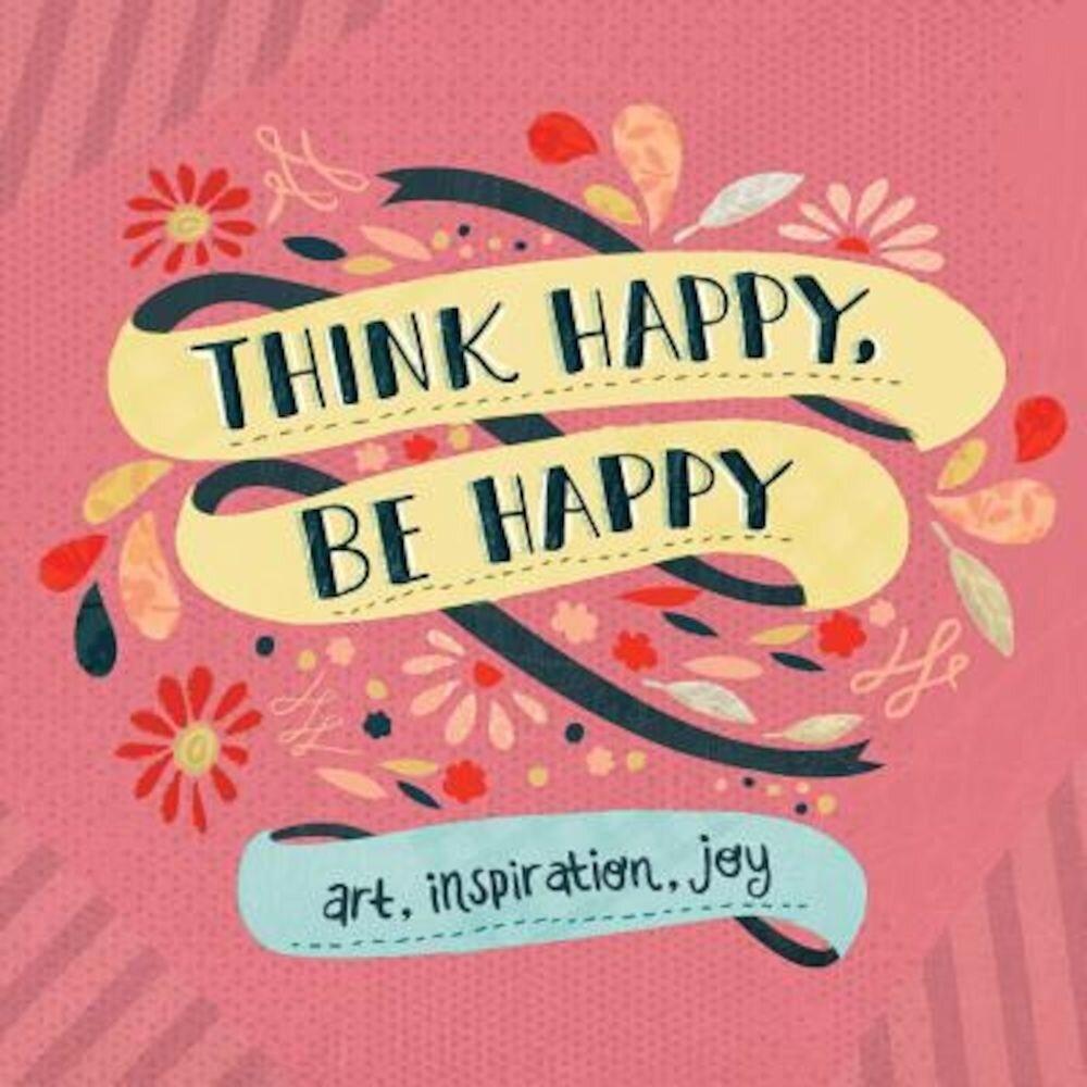 Think Happy, Be Happy: Art, Inspiration, Joy, Paperback