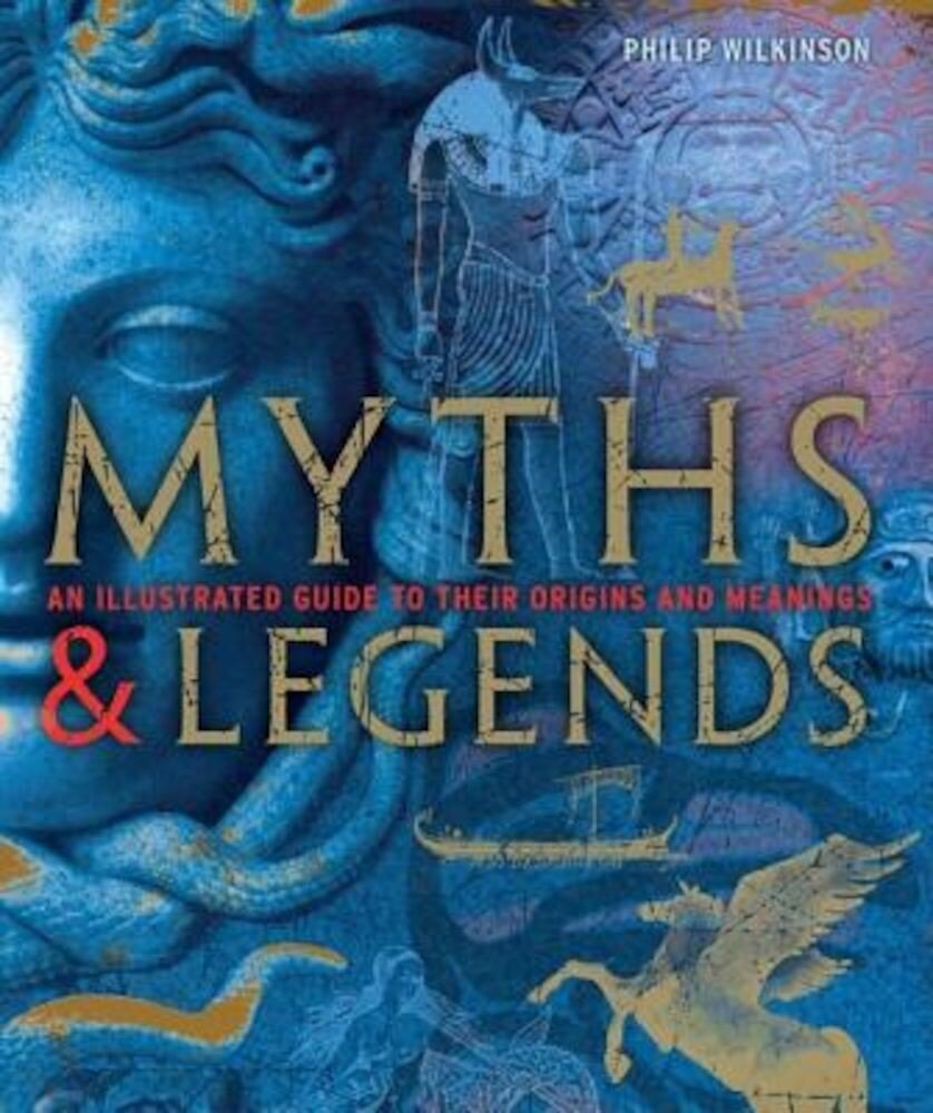 Myths & Legends: An Illustrated Guide to Their Origins and Meanings, Hardcover