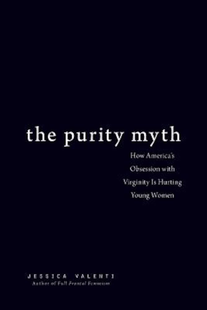 The Purity Myth: How America's Obsession with Virginity Is Hurting Young Women, Paperback