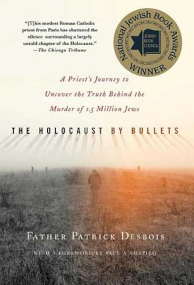The Holocaust by Bullets: A Priest's Journey to Uncover the Truth Behind the Murder of 1.5 Million Jews, Paperback
