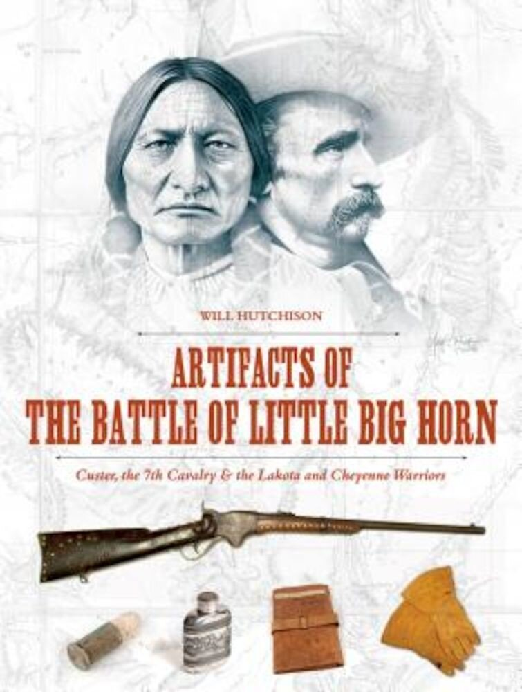 Artifacts of the Battle of Little Big Horn: Custer, the 7th Cavalry & the Lakota and Cheyenne Warriors, Hardcover