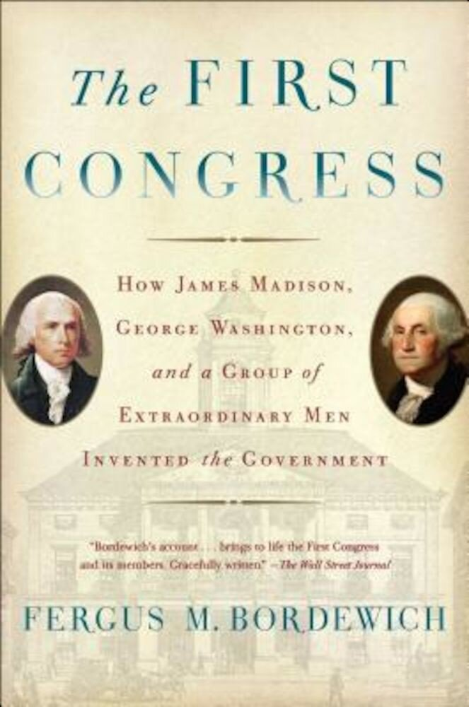 The First Congress: How James Madison, George Washington, and a Group of Extraordinary Men Invented the Government, Paperback