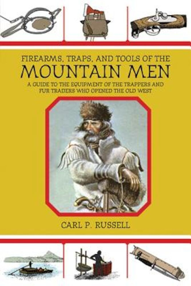 Firearms, Traps, & Tools of the Mountain Men: A Guide to the Equipment of the Trappers and Fur Traders Who Opened the Old West, Paperback