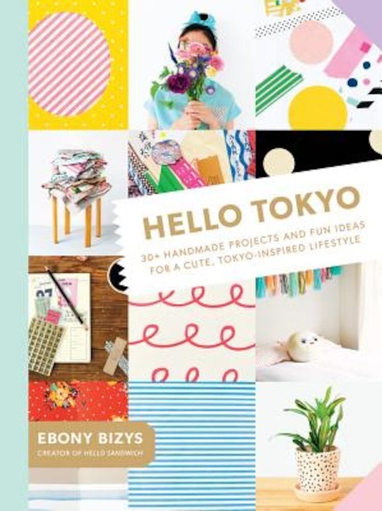 Hello Tokyo: 30+ Handmade Projects and Fun Ideas for a Cute, Tokyo-Inspired Lifestyle, Paperback
