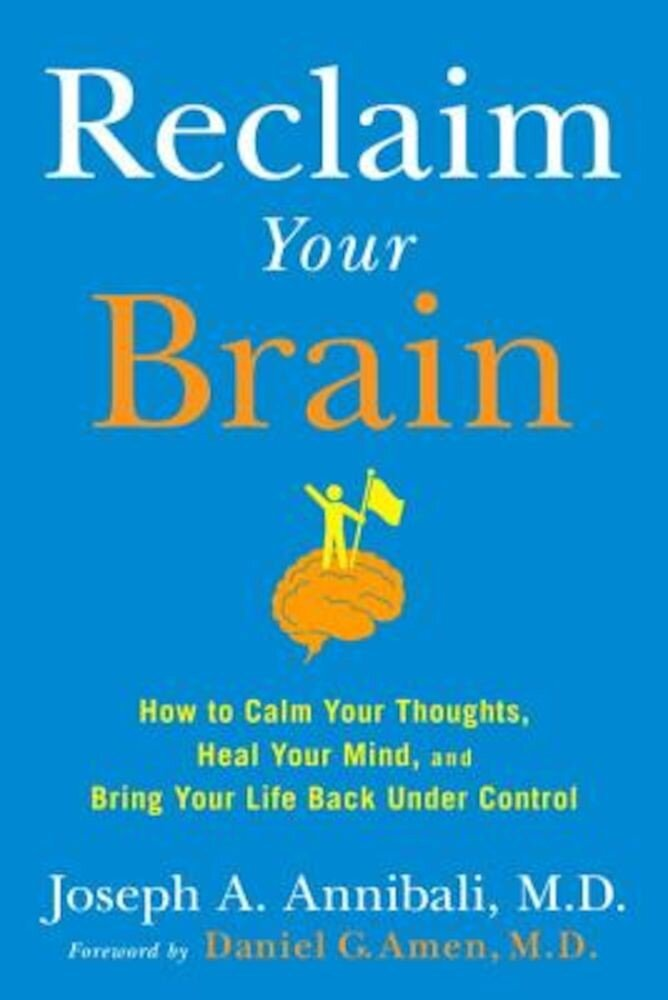 Reclaim Your Brain: How to Calm Your Thoughts, Heal Your Mind, and Bring Your Life Back Under Control, Hardcover