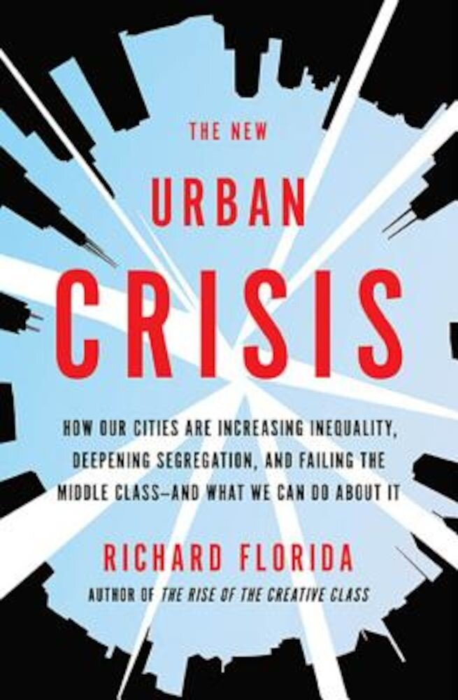 The New Urban Crisis: How Our Cities Are Increasing Inequality, Deepening Segregation, and Failing the Middle Class?and What We Can Do about, Hardcover
