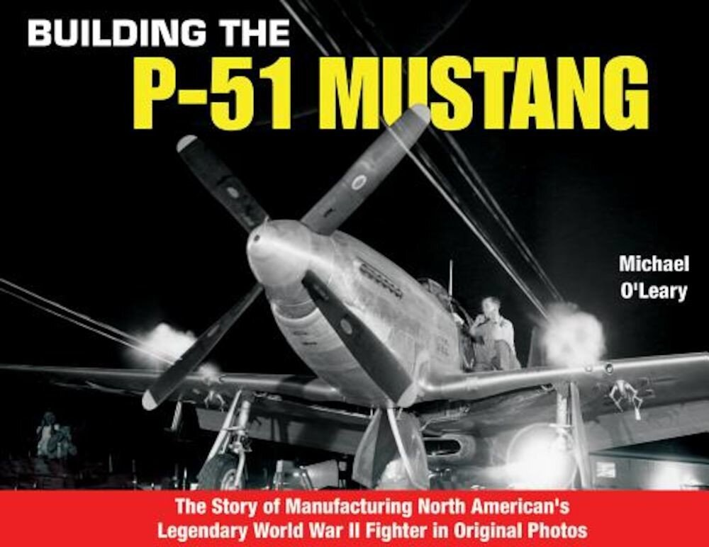 Building the P-51 Mustang: The Story of Manufacturing North American's Legendary WWII Fighter in Original Photos, Paperback