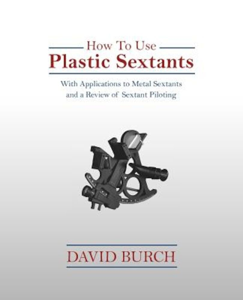 How to Use Plastic Sextants: With Applications to Metal Sextants and a Review of Sextant Piloting, Paperback