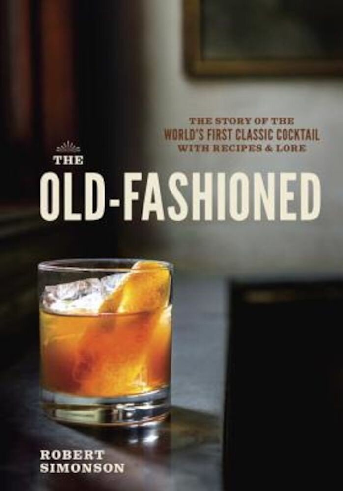 The Old-Fashioned: The Story of the World's First Classic Cocktail, with Recipes and Lore, Hardcover