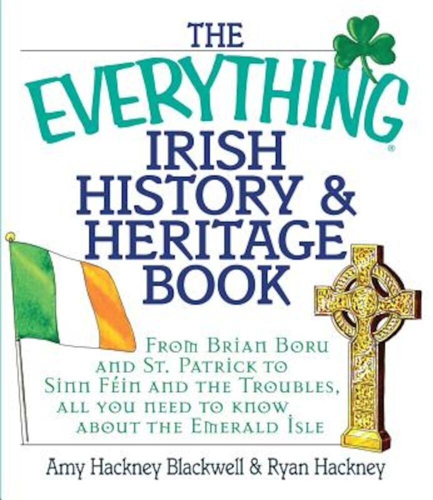The Everything Irish History & Heritage Book: From Brian Boru and St. Patrick to Sinn Fein and the Troubles, All You Need to Know about the Emerald Is, Paperback