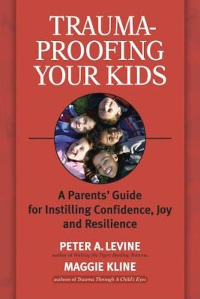 Trauma-Proofing Your Kids: A Parents' Guide for Instilling Confidence, Joy and Resilience, Paperback