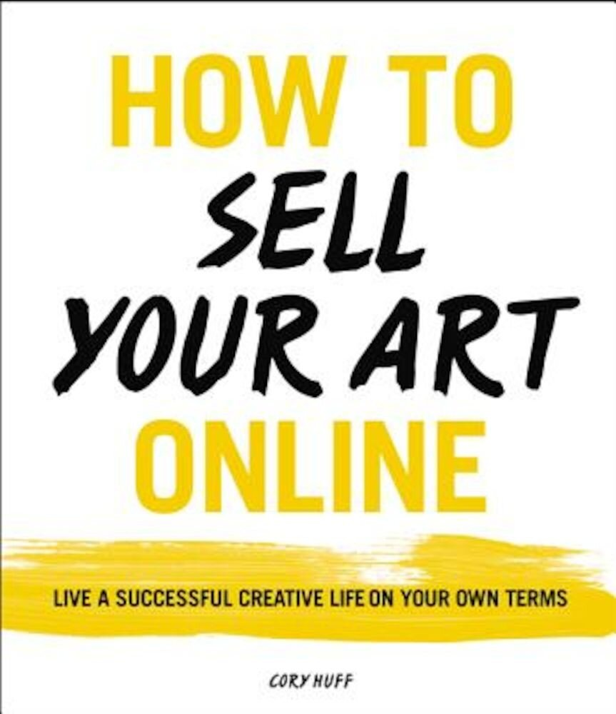 How to Sell Your Art Online: Live a Successful Creative Life on Your Own Terms, Paperback