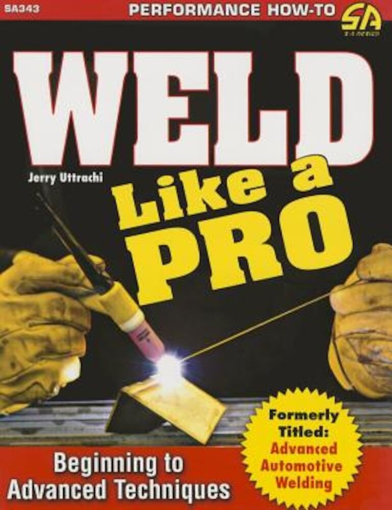Weld Like a Pro: Beginning to Advanced Techniques, Paperback