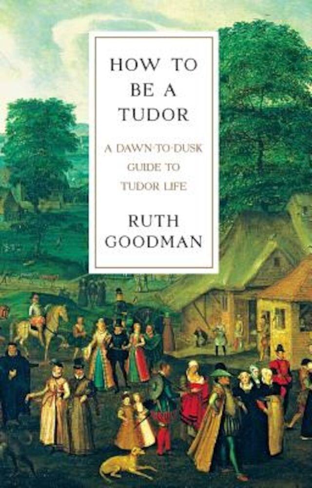 How to Be a Tudor: A Dawn-To-Dusk Guide to Tudor Life, Hardcover