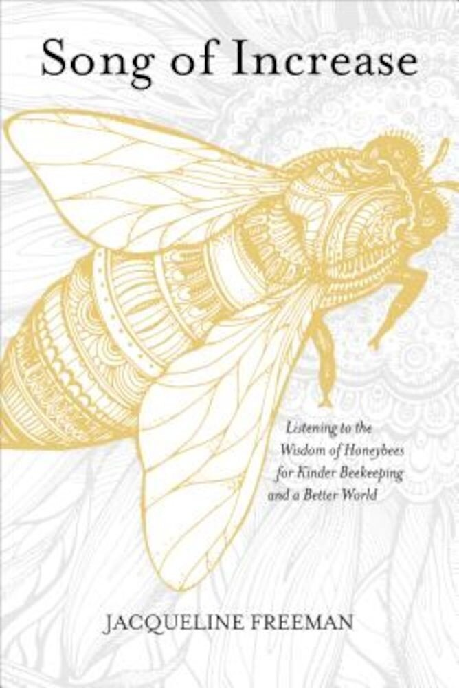 Song of Increase: Listening to the Wisdom of Honeybees for Kinder Beekeeping and a Better World, Paperback