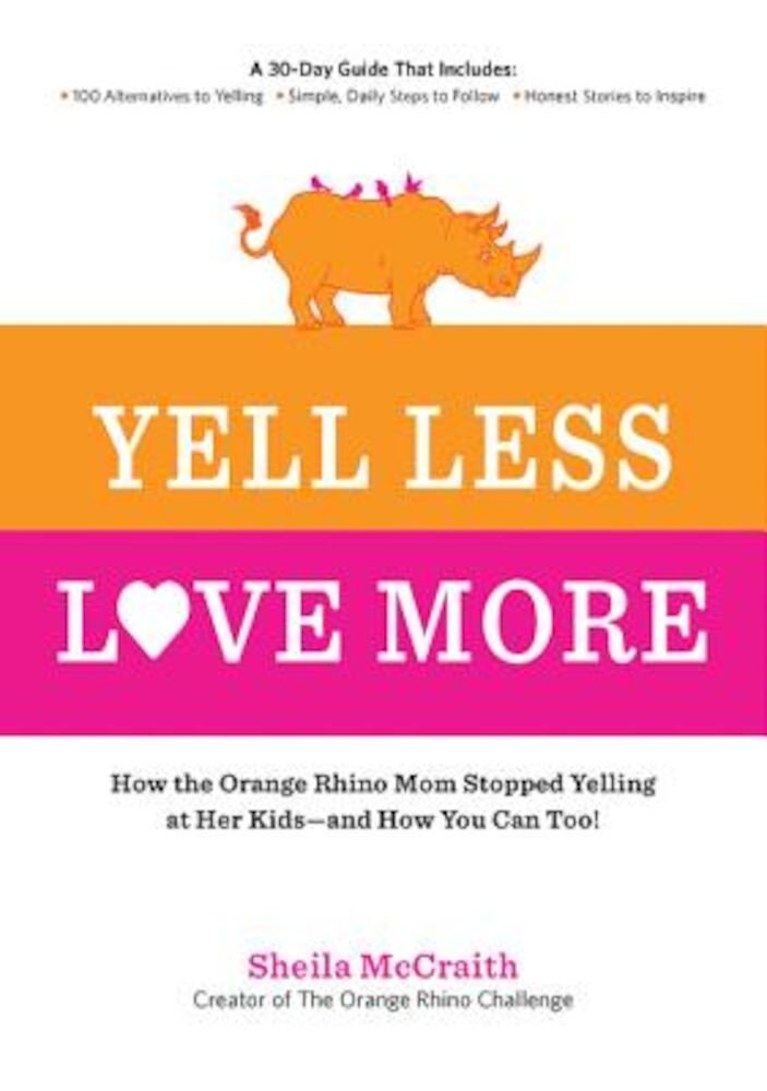 Yell Less, Love More: How the Orange Rhino Mom Stopped Yelling at Her Kids - And How You Can Too!: A 30-Day Guide That Includes: - 100 Alter, Paperback