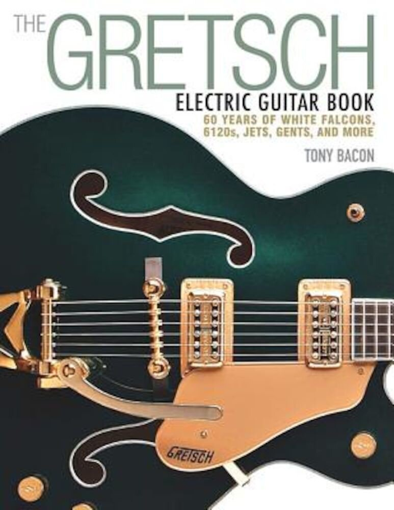 The Gretsch Electric Guitar Book: 60 Years of White Falcons, 6120s, Jets, Gents, and More, Paperback