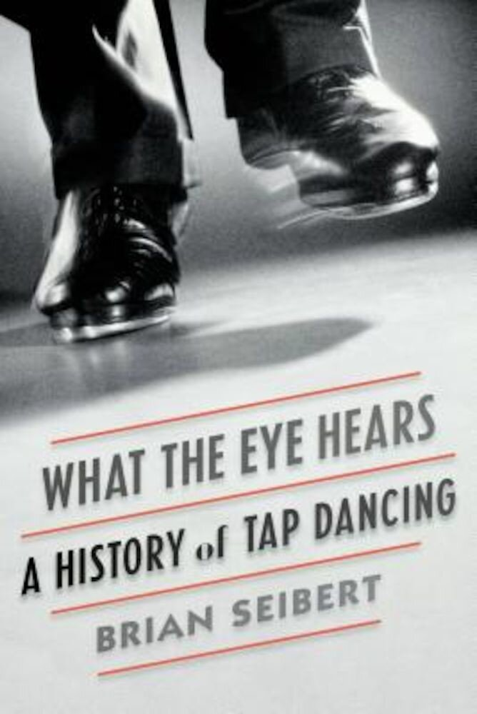 What the Eye Hears: A History of Tap Dancing, Paperback