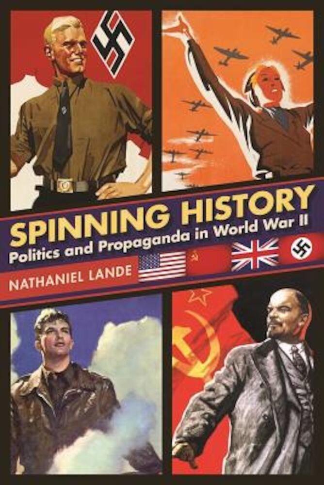 Spinning History: Politics and Propaganda in World War II, Hardcover