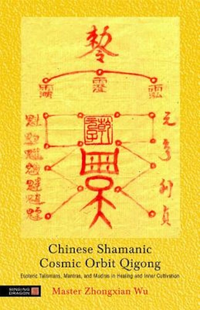 Chinese Shamanic Cosmic Orbit Qigong: Esoteric Talismans, Mantras, and Mudras in Healing and Inner Cultivation, Paperback