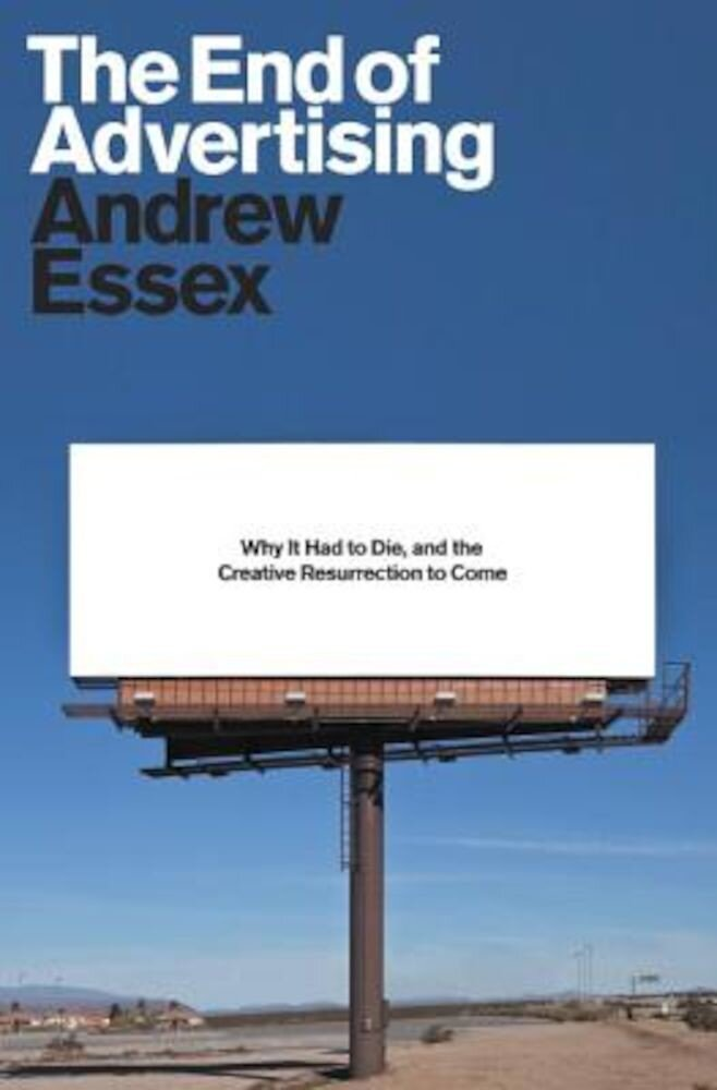 The End of Advertising: Why It Had to Die, and the Creative Resurrection to Come, Hardcover
