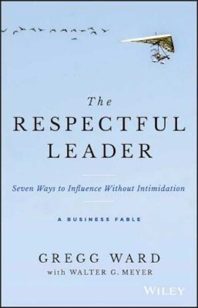 The Respectful Leader: Seven Ways to Influence Without Intimidation, Hardcover