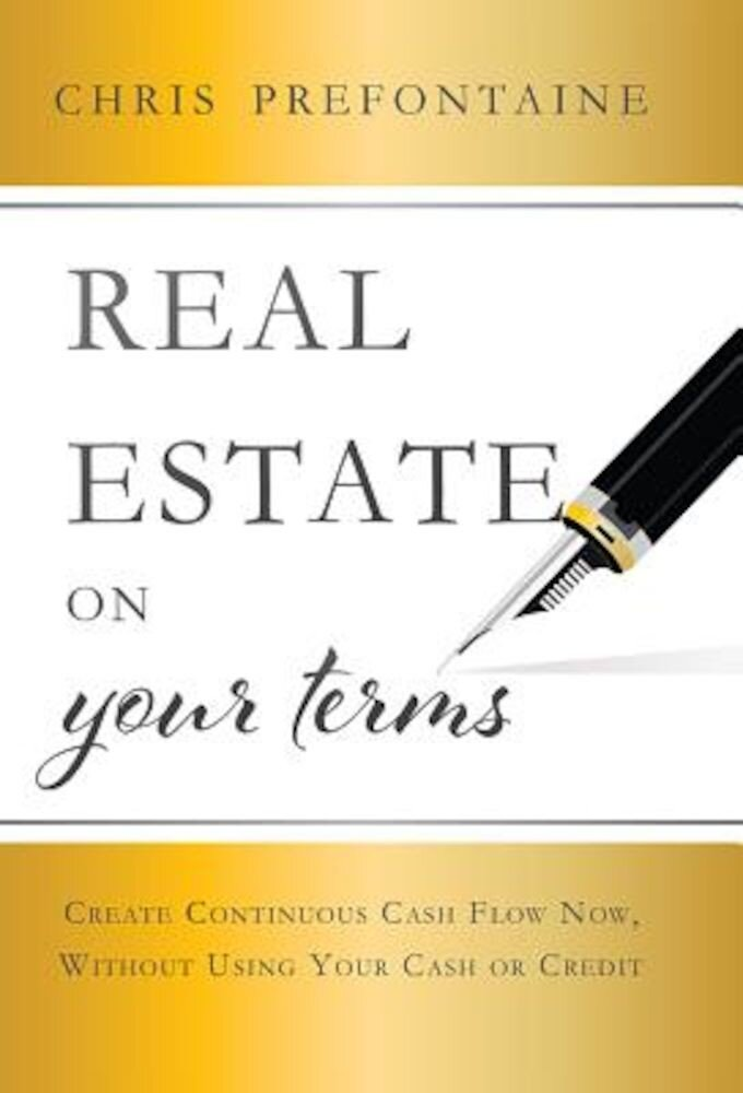 Real Estate on Your Terms: Create Continuous Cash Flow Now, Without Using Your Cash or Credit, Hardcover