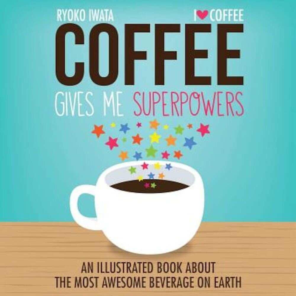 Coffee Gives Me Superpowers: An Illustrated Book about the Most Awesome Beverage on Earth, Hardcover
