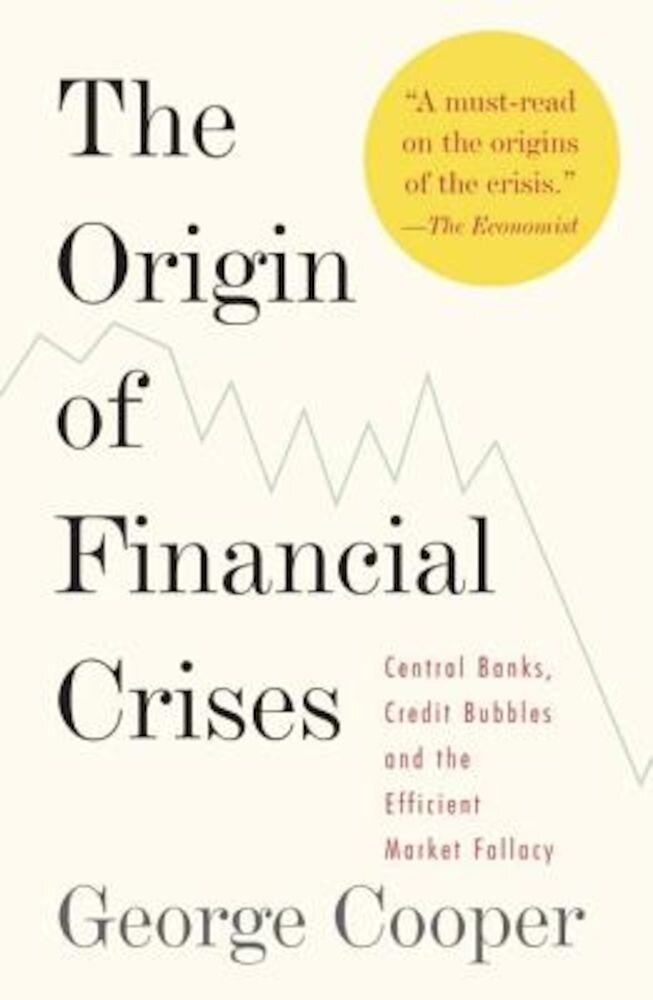 The Origin of Financial Crises: Central Banks, Credit Bubbles and the Efficient Market Fallacy, Paperback
