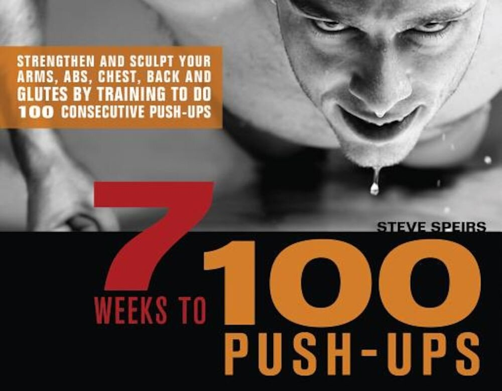 7 Weeks to 100 Push-Ups: Strengthen and Sculpt Your Arms, Abs, Chest, Back and Glutes by Training to Do 100 Consecutive Push-Ups, Paperback