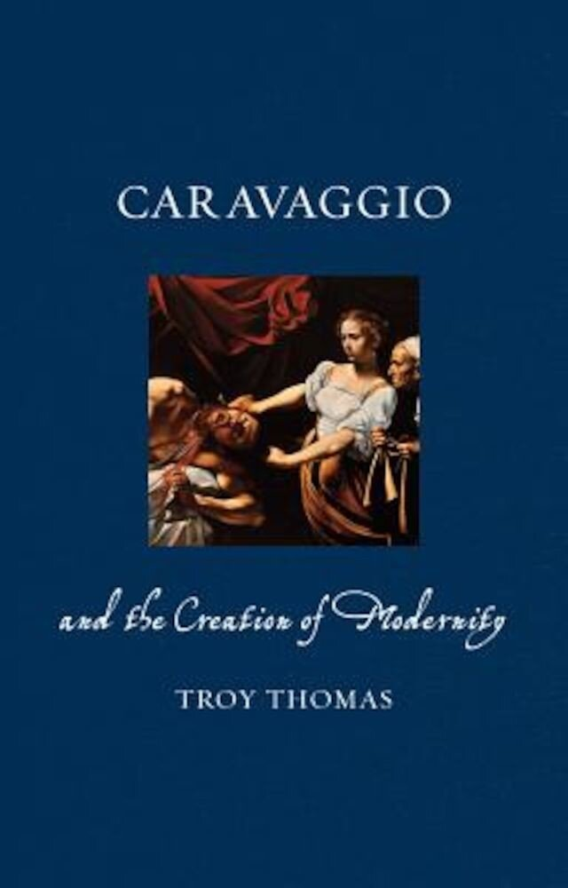 Caravaggio and the Creation of Modernity, Hardcover