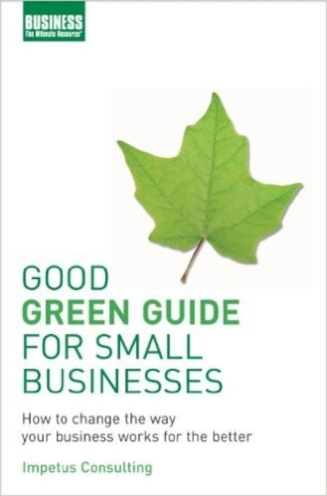 Good Green Guide for Small Businesses: How to Change the Way Your Business Works for the Better