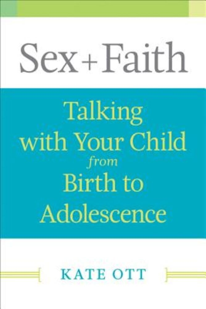 Sex + Faith: Talking with Your Child from Birth to Adolescence, Paperback