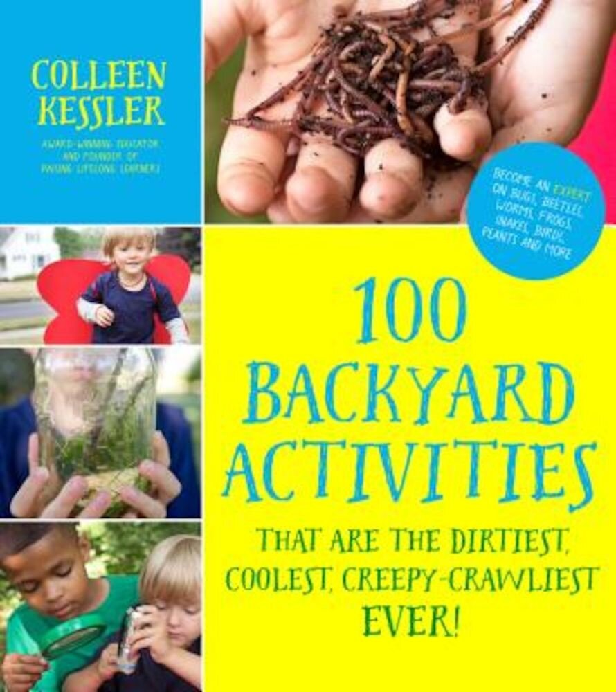 100 Backyard Activities That Are the Dirtiest, Coolest, Creepy-Crawliest Ever!: Become an Expert on Bugs, Beetles, Worms, Frogs, Snakes, Birds, Plants, Paperback